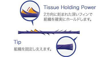 Tissue Holding Power 2方向に刻まれた深いフィンで組織を確実にホールドします。Tip 組織を固定し支えます。